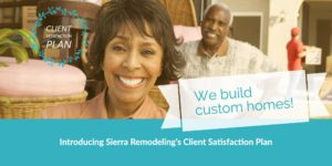 Sierra Remodeling's Client Satisfaction Plan is your assurance you will be happy upon completion of your home remodeling project or custom home build!
